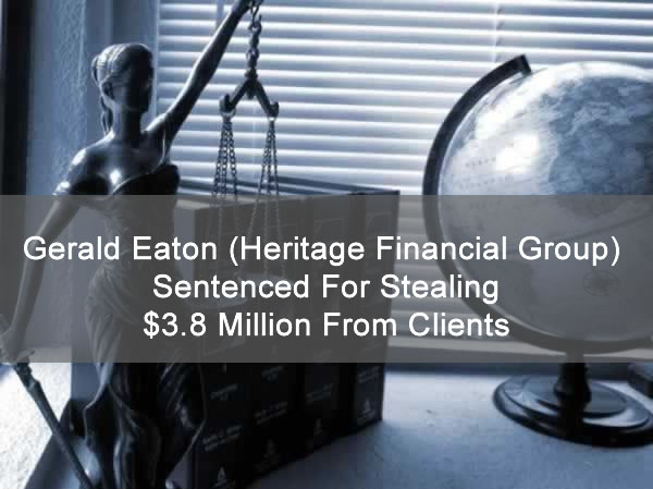 Gerald Eaton (Heritage Financial Group) Sentenced For Stealing $3.8 Million From Clients