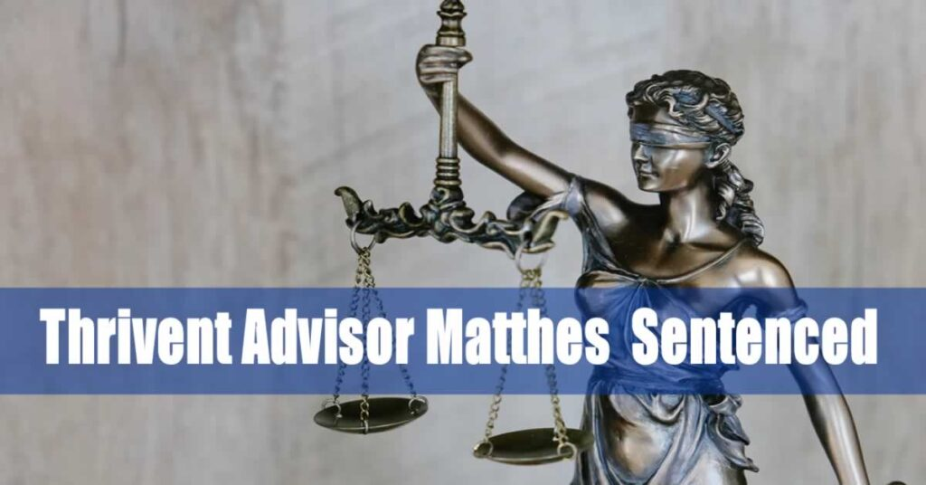 Thrivent Advisor Matthes to Serve 63 Month Prison Term; Pay $2.4M in Restitution